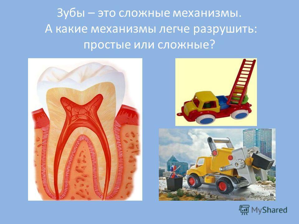Зубы – это сложные механизмы. А какие механизмы легче разрушить: простые или сложные?