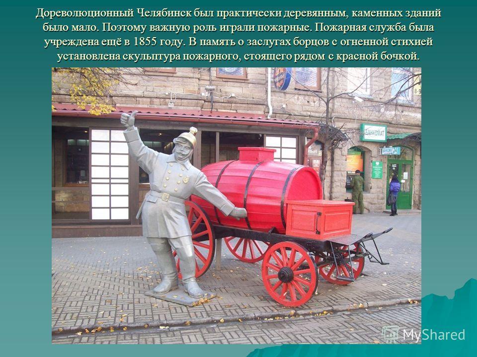 Дореволюционный Челябинск был практически деревянным, каменных зданий было мало. Поэтому важную роль играли пожарные. Пожарная служба была учреждена ещё в 1855 году. В память о заслугах борцов с огненной стихией установлена скульптура пожарного, стоя