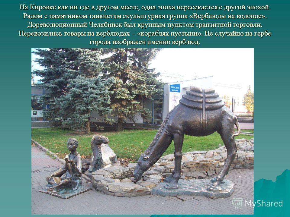 На Кировке как ни где в другом месте, одна эпоха пересекается с другой эпохой. Рядом с памятником танкистам скульптурная группа «Верблюды на водопое». Дореволюционный Челябинск был крупным пунктом транзитной торговли. Перевозились товары на верблюдах
