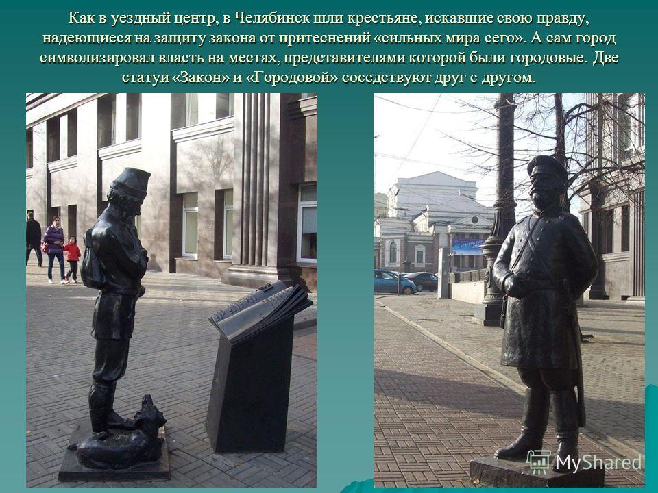 Как в уездный центр, в Челябинск шли крестьяне, искавшие свою правду, надеющиеся на защиту закона от притеснений «сильных мира сего». А сам город символизировал власть на местах, представителями которой были городовые. Две статуи «Закон» и «Городовой
