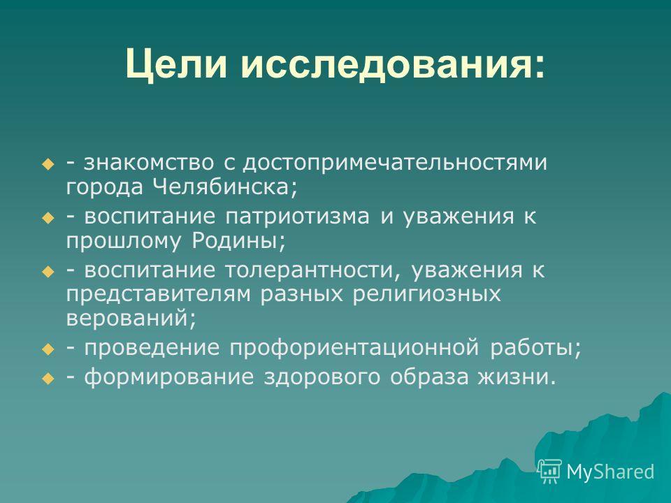 Цели исследования: - знакомство с достопримечательностями города Челябинска; - воспитание патриотизма и уважения к прошлому Родины; - воспитание толерантности, уважения к представителям разных религиозных верований; - проведение профориентационной ра