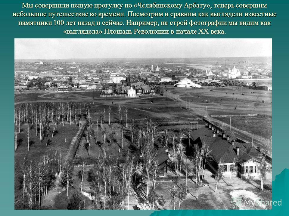 Мы совершили пешую прогулку по «Челябинскому Арбату», теперь совершим небольшое путешествие во времени. Посмотрим и сравним как выглядели известные памятники 100 лет назад и сейчас. Например, на строй фотографии мы видим как «выглядела» Площадь Револ