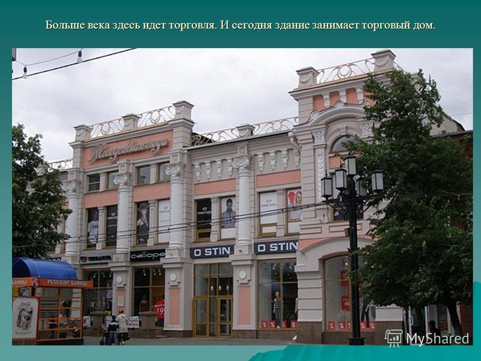Больше века здесь идет торговля. И сегодня здание занимает торговый дом.