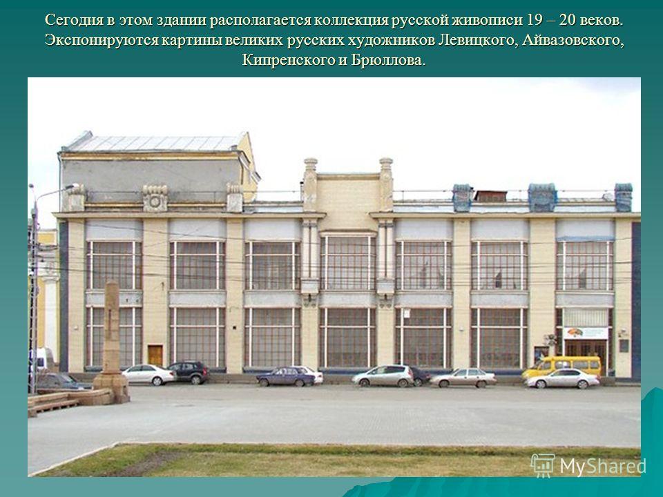 Сегодня в этом здании располагается коллекция русской живописи 19 – 20 веков. Экспонируются картины великих русских художников Левицкого, Айвазовского, Кипренского и Брюллова.