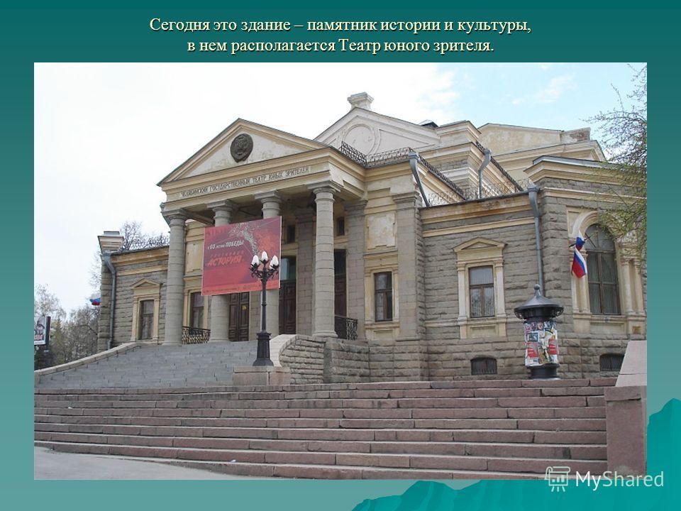 Сегодня это здание – памятник истории и культуры, в нем располагается Театр юного зрителя.