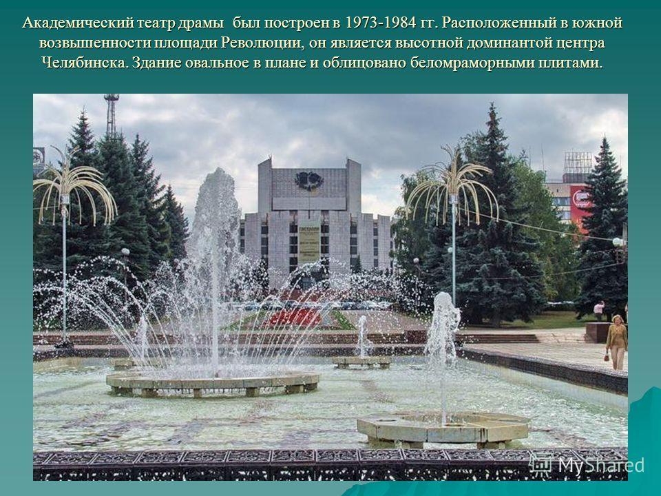 Академический театр драмы был построен в 1973-1984 гг. Расположенный в южной возвышенности площади Революции, он является высотной доминантой центра Челябинска. Здание овальное в плане и облицовано беломраморными плитами.
