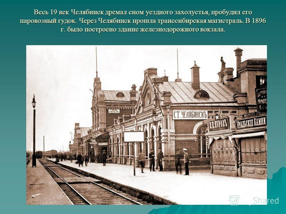 Весь 19 век Челябинск дремал сном уездного захолустья, пробудил его паровозный гудок. Через Челябинск прошла транссибирская магистраль. В 1896 г. было построено здание железнодорожного вокзала.
