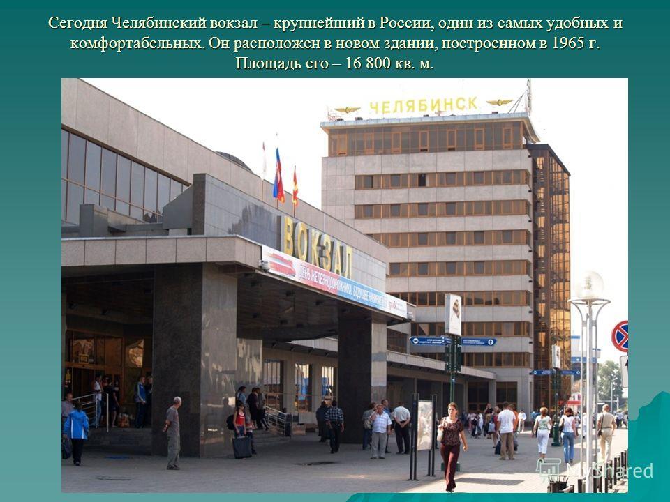Сегодня Челябинский вокзал – крупнейший в России, один из самых удобных и комфортабельных. Он расположен в новом здании, построенном в 1965 г. Площадь его – 16 800 кв. м.