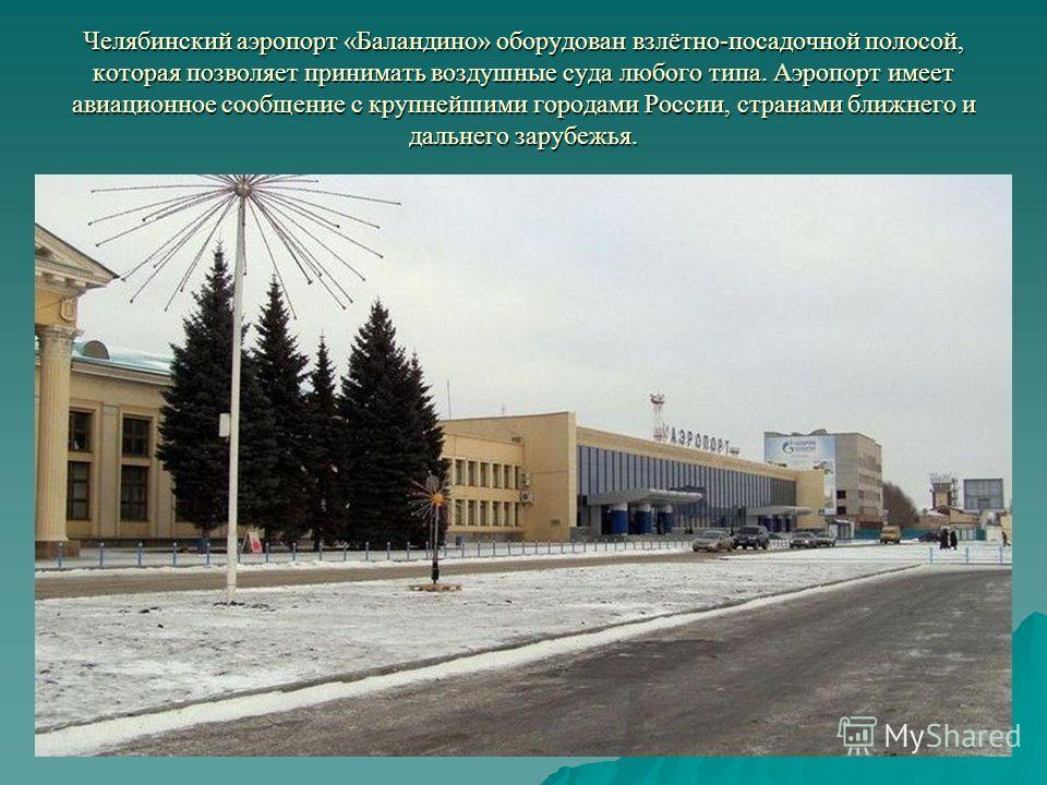 Челябинский аэропорт «Баландино» оборудован взлётно-посадочной полосой, которая позволяет принимать воздушные суда любого типа. Аэропорт имеет авиационное сообщение с крупнейшими городами России, странами ближнего и дальнего зарубежья.