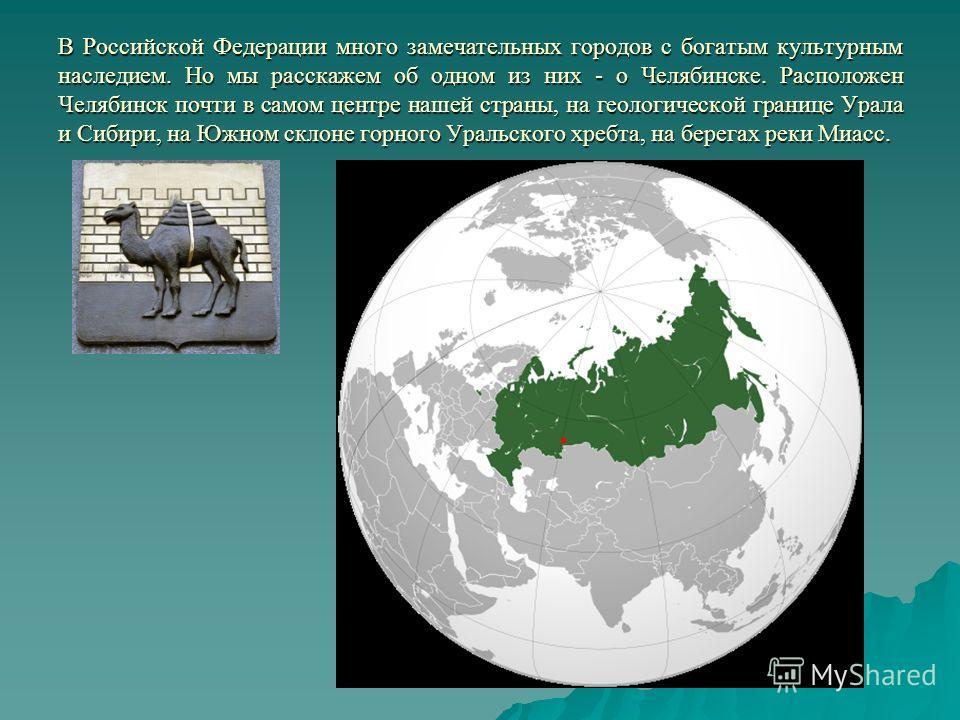 В Российской Федерации много замечательных городов с богатым культурным наследием. Но мы расскажем об одном из них - о Челябинске. Расположен Челябинск почти в самом центре нашей страны, на геологической границе Урала и Сибири, на Южном склоне горног