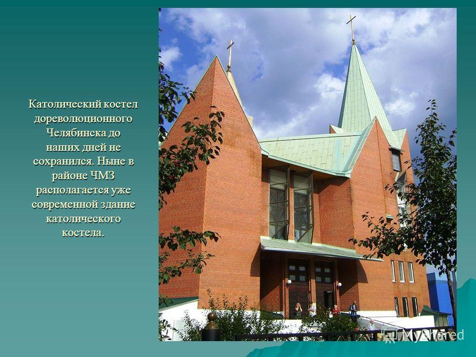 Католический костел дореволюционного Челябинска до наших дней не сохранился. Ныне в районе ЧМЗ располагается уже современной здание католического костела.