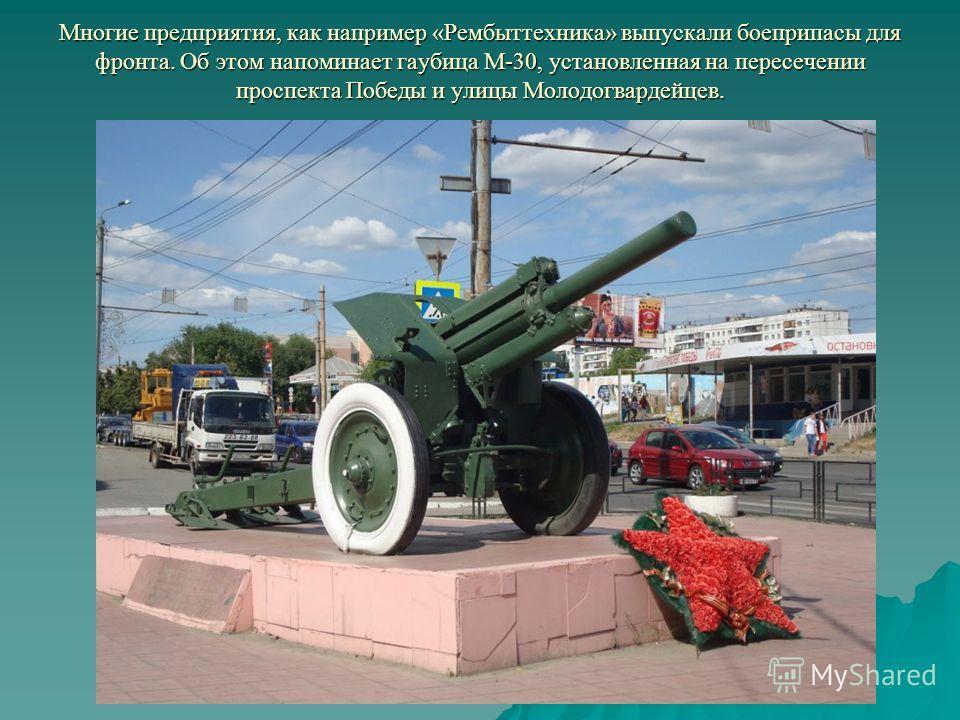 Многие предприятия, как например «Рембыттехника» выпускали боеприпасы для фронта. Об этом напоминает гаубица М-30, установленная на пересечении проспекта Победы и улицы Молодогвардейцев.