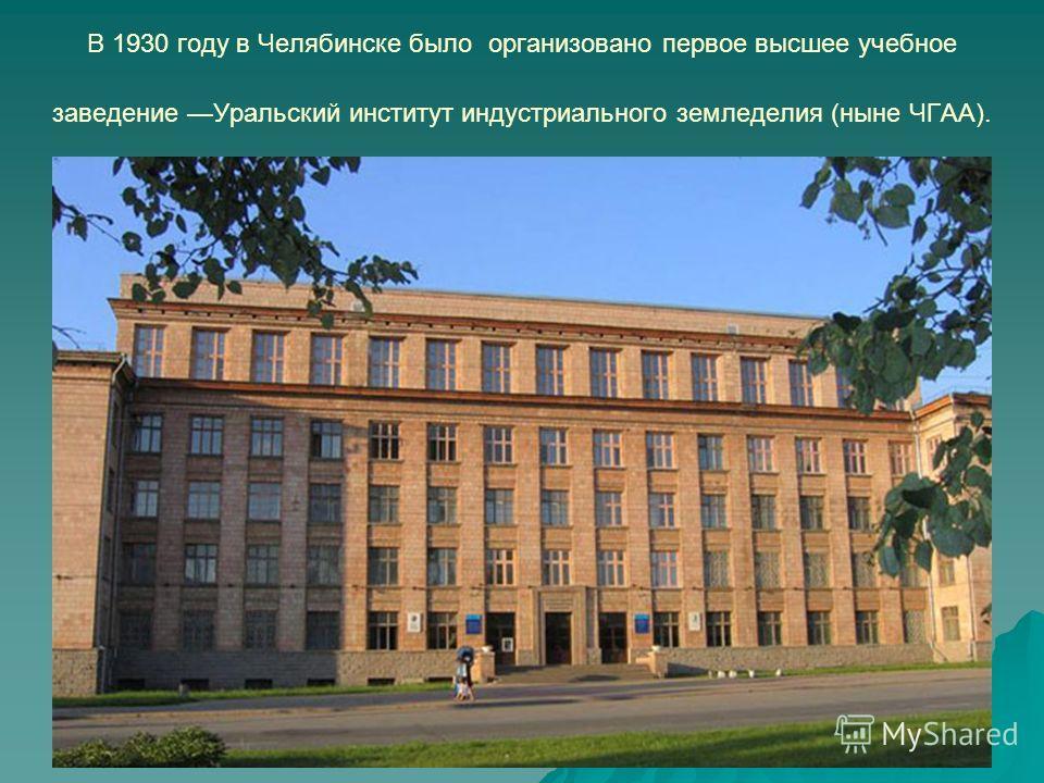 В 1930 году в Челябинске было организовано первое высшее учебное заведение Уральский институт индустриального земледелия (ныне ЧГАА).