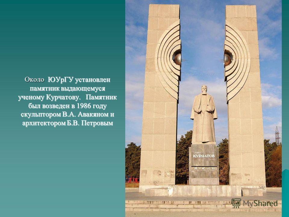 Около ЮУрГУ установлен памятник выдающемуся ученому Курчатову. Памятник был возведен в 1986 году скульптором В.А. Авакяном и архитектором Б.В. Петровым