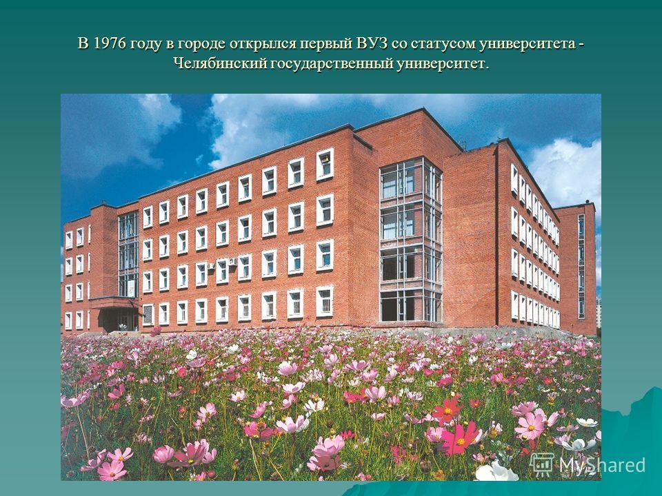 В 1976 году в городе открылся первый ВУЗ со статусом университета - Челябинский государственный университет.