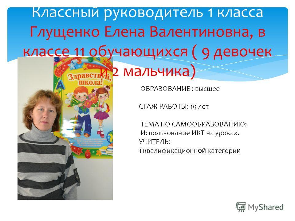 Классный руководитель 1 класса Глущенко Елена Валентиновна, в классе 11 обучающихся ( 9 девочек и 2 мальчика) ОБРАЗОВАНИЕ : высшее СТАЖ РАБОТЫ: 19 лет ТЕМА ПО САМООБРАЗОВАНИЮ: Использование ИКТ на уроках. УЧИТЕЛЬ : 1 квалификационной категории