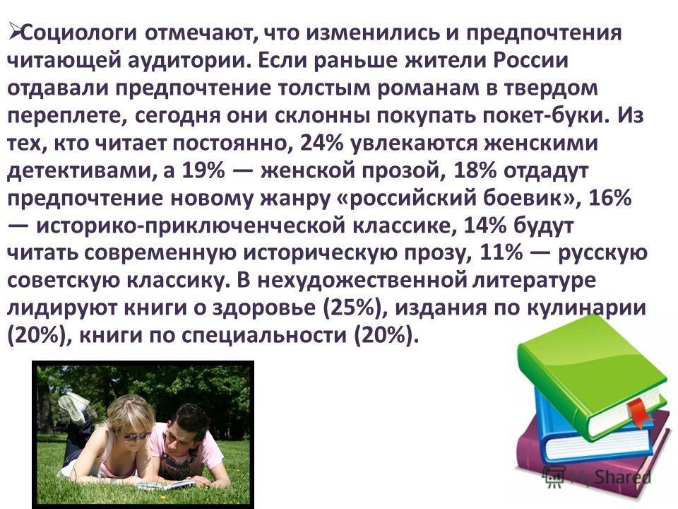 Социологи отмечают, что изменились и предпочтения читающей аудитории. Если раньше жители России отдавали предпочтение толстым романам в твердом переплете, сегодня они склонны покупать покет-буки. Из тех, кто читает постоянно, 24% увлекаются женскими