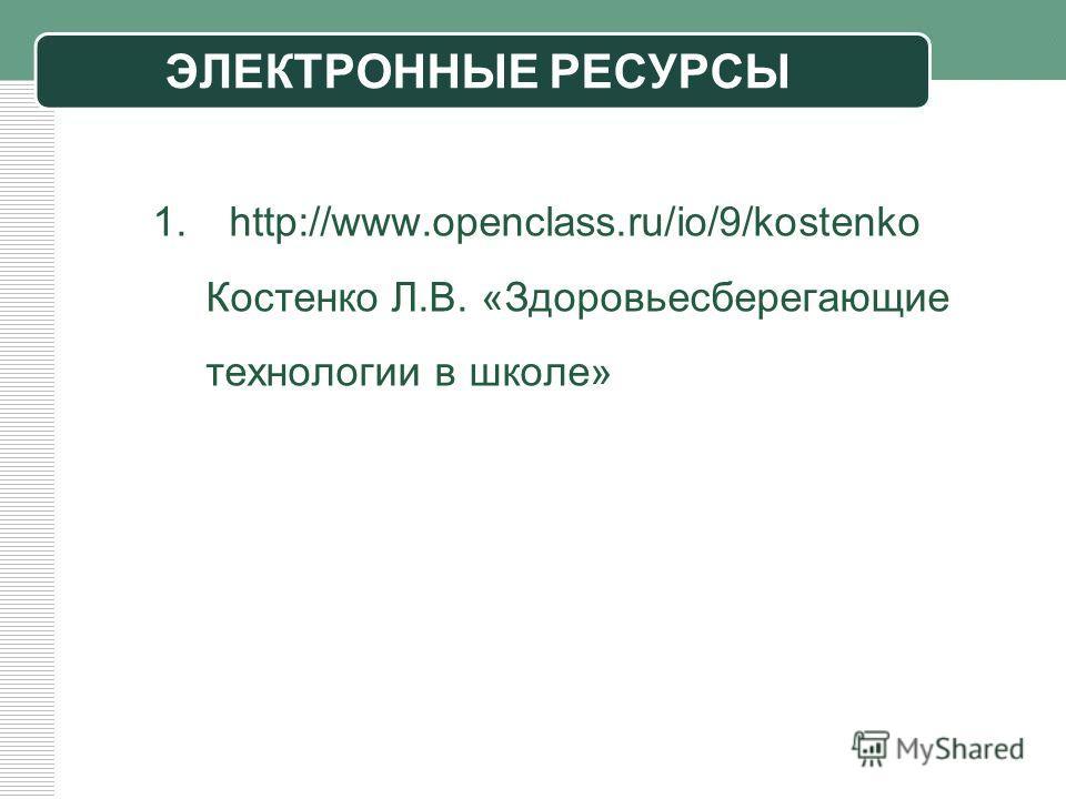 ЭЛЕКТРОННЫЕ РЕСУРСЫ 1. http://www.openclass.ru/io/9/kostenko Костенко Л.В. «Здоровьесберегающие технологии в школе»