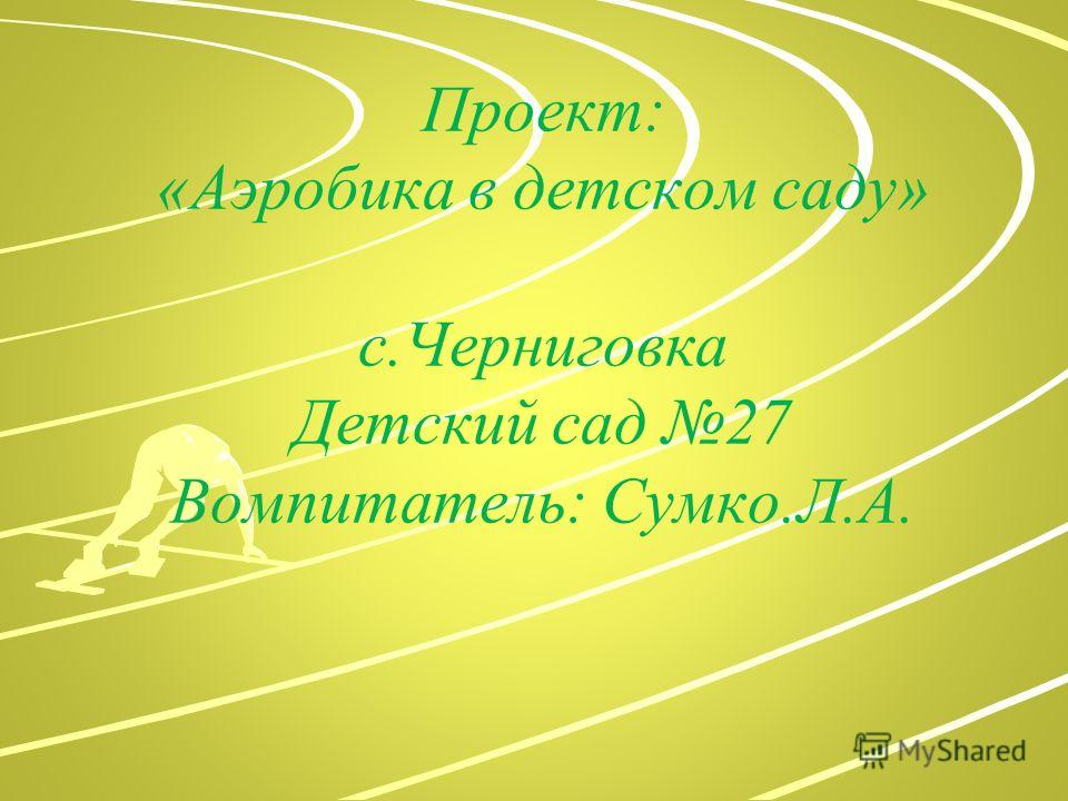 Проект: «Аэробика в детском саду» с.Черниговка Детский сад 27 Вомпитатель: Сумко.Л.А.