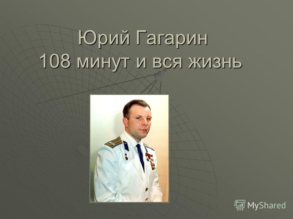 Юрий Гагарин 108 минут и вся жизнь Юрий Гагарин 108 минут и вся жизнь