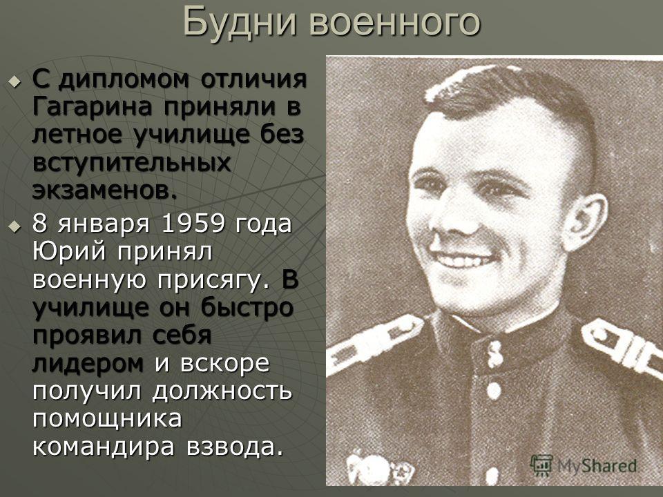Будни военного С дипломом отличия Гагарина приняли в летное училище без вступительных экзаменов. С дипломом отличия Гагарина приняли в летное училище без вступительных экзаменов. 8 января 1959 года Юрий принял военную присягу. В училище он быстро про