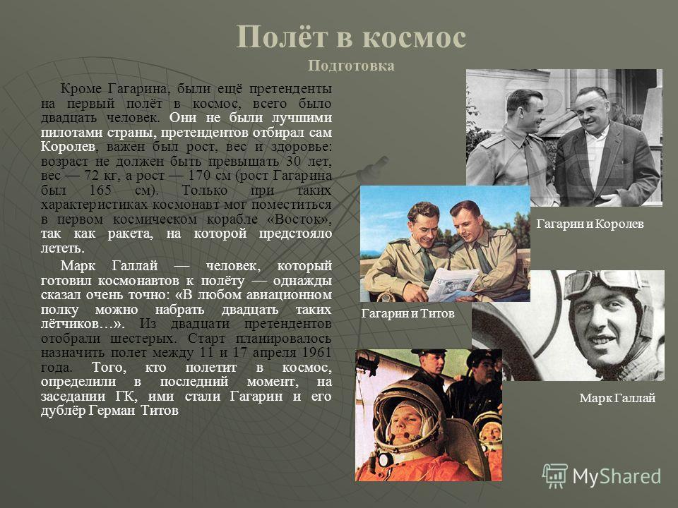 Полёт в космос Подготовка Кроме Гагарина, были ещё претенденты на первый полёт в космос, всего было двадцать человек. Они не были лучшими пилотами страны, претендентов отбирал сам Королев, важен был рост, вес и здоровье: возраст не должен быть превыш