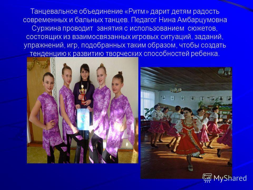 Танцевальное объединение «Ритм» дарит детям радость современных и бальных танцев. Педагог Нина Амбарцумовна Суржина проводит занятия с использованием сюжетов, состоящих из взаимосвязанных игровых ситуаций, заданий, упражнений, игр, подобранных таким