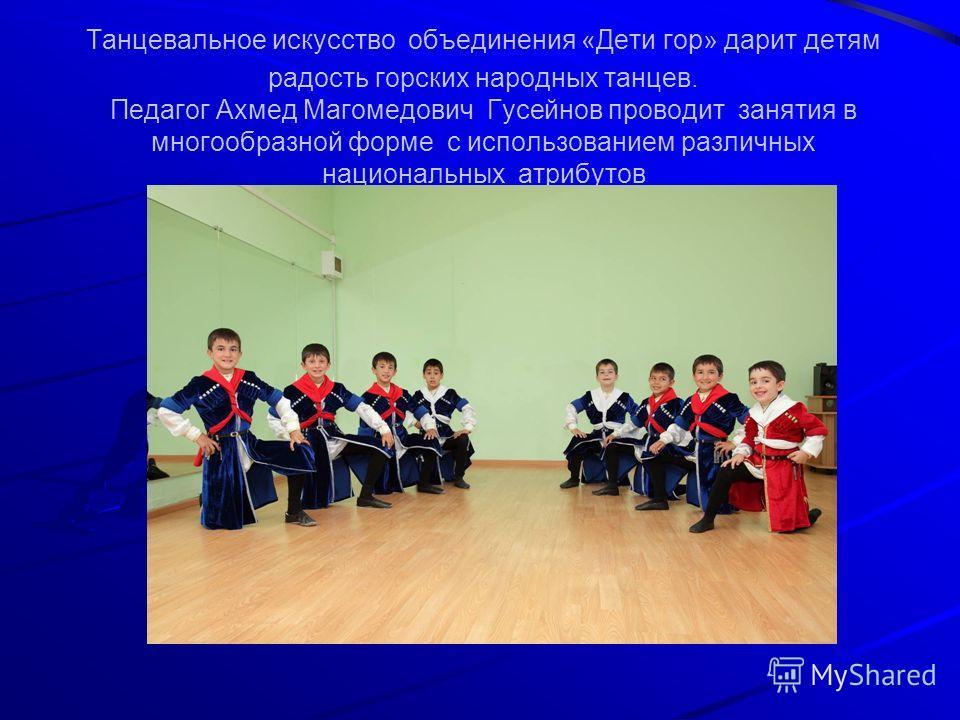 Танцевальное искусство объединения «Дети гор» дарит детям радость горских народных танцев. Педагог Ахмед Магомедович Гусейнов проводит занятия в многообразной форме с использованием различных национальных атрибутов