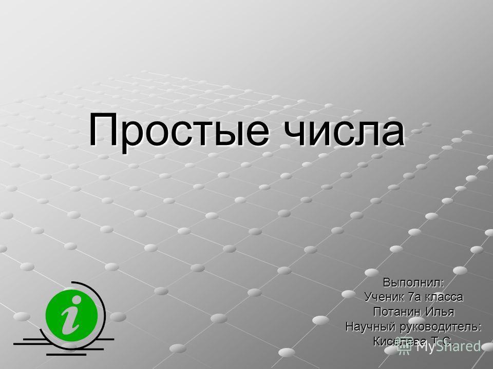 Простые числа Выполнил: Ученик 7 а класса Потанин Илья Научный руководитель: Киселева Т.С.