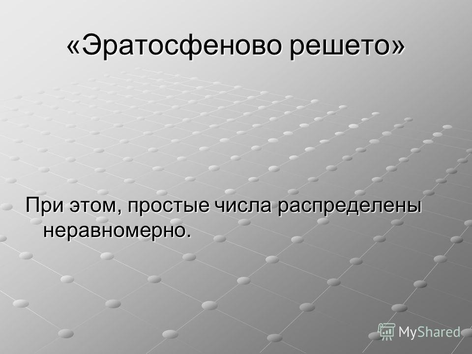 «Эратосфеново решето» При этом, простые числа распределены неравномерно.
