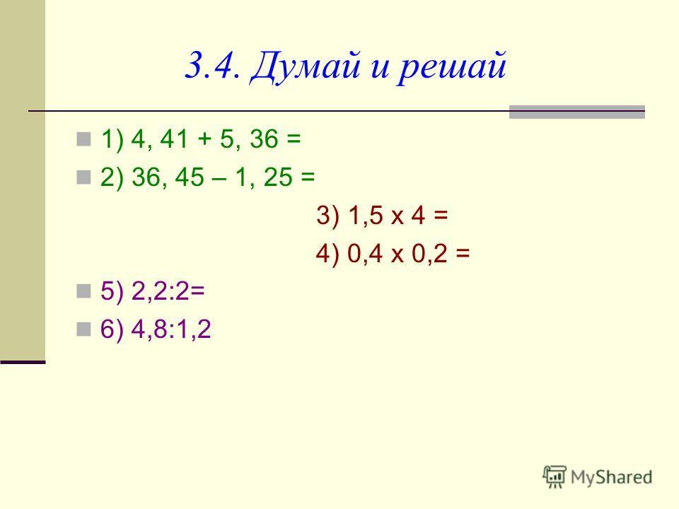 3.4. Думай и решай 1) 4, 41 + 5, 36 = 2) 36, 45 – 1, 25 = 3) 1,5 х 4 = 4) 0,4 х 0,2 = 5) 2,2:2= 6) 4,8:1,2