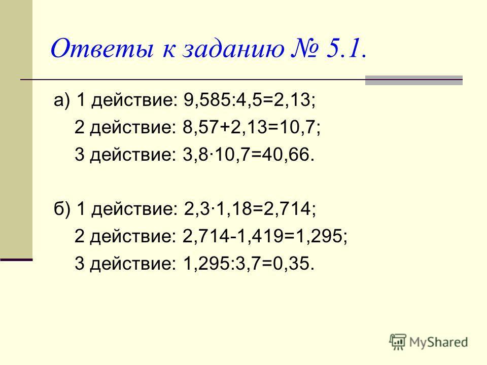 Ответы к заданию 5.1. а) 1 действие: 9,585:4,5=2,13; 2 действие: 8,57+2,13=10,7; 3 действие: 3,810,7=40,66. б) 1 действие: 2,31,18=2,714; 2 действие: 2,714-1,419=1,295; 3 действие: 1,295:3,7=0,35.