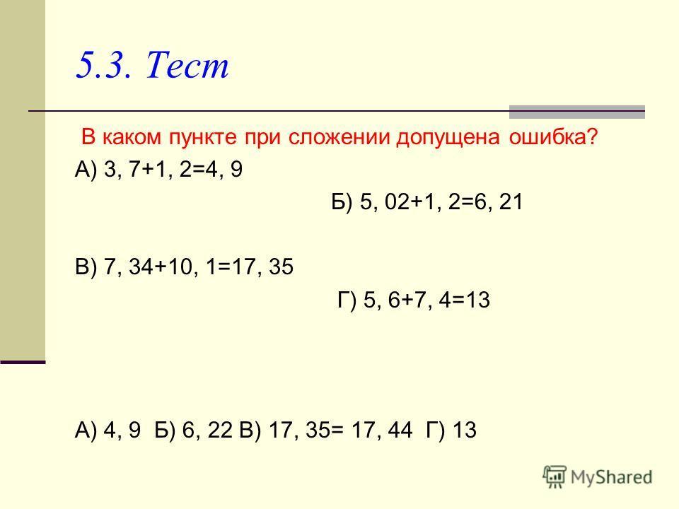 5.3. Тест В каком пункте при сложении допущена ошибка? А) 3, 7+1, 2=4, 9 Б) 5, 02+1, 2=6, 21 В) 7, 34+10, 1=17, 35 Г) 5, 6+7, 4=13 А) 4, 9 Б) 6, 22 В) 17, 35= 17, 44 Г) 13