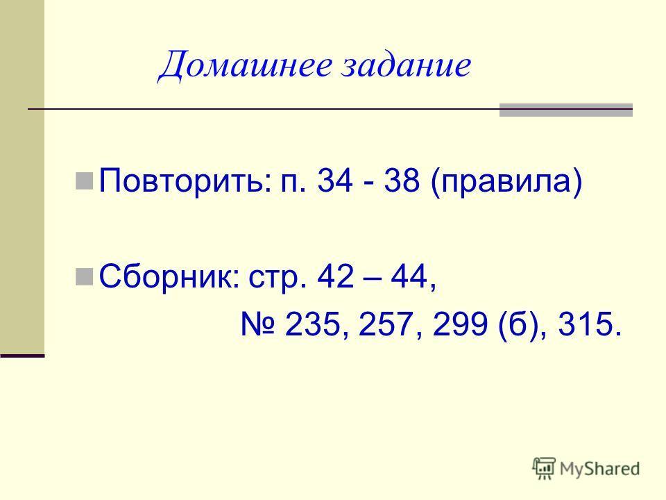 Домашнее задание Повторить: п. 34 - 38 (правила) Сборник: стр. 42 – 44, 235, 257, 299 (б), 315.