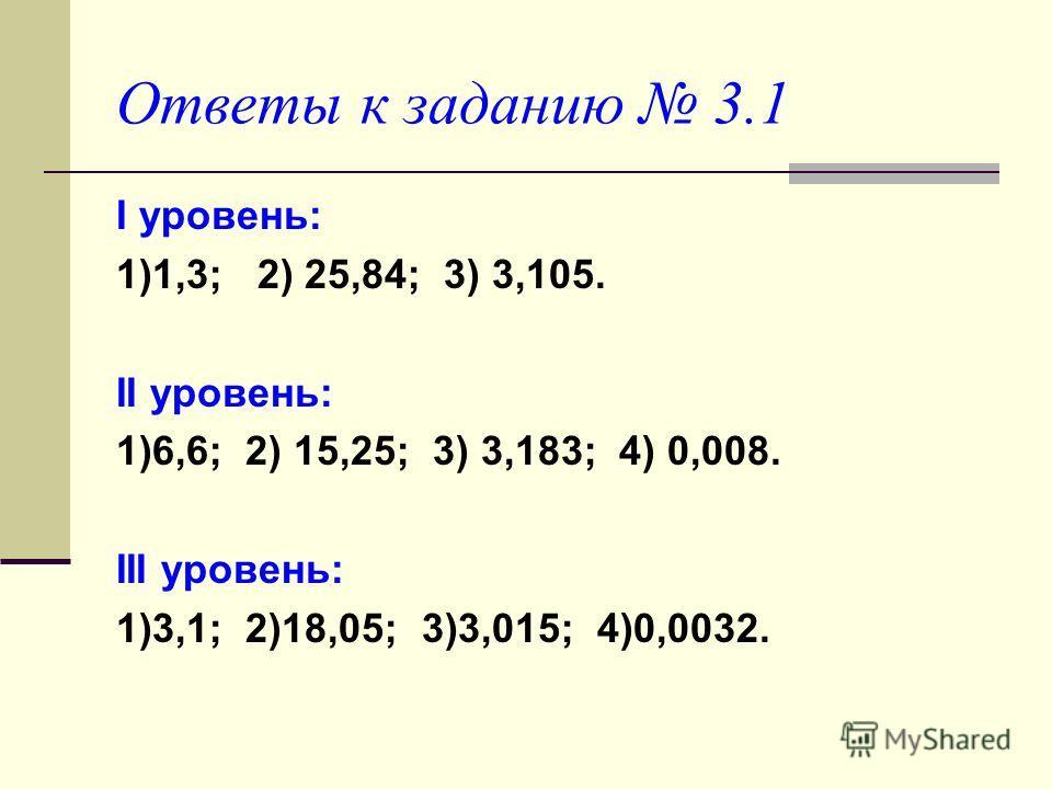 Ответы к заданию 3.1 I уровень: 1)1,3; 2) 25,84; 3) 3,105. II уровень: 1)6,6; 2) 15,25; 3) 3,183; 4) 0,008. III уровень: 1)3,1; 2)18,05; 3)3,015; 4)0,0032.