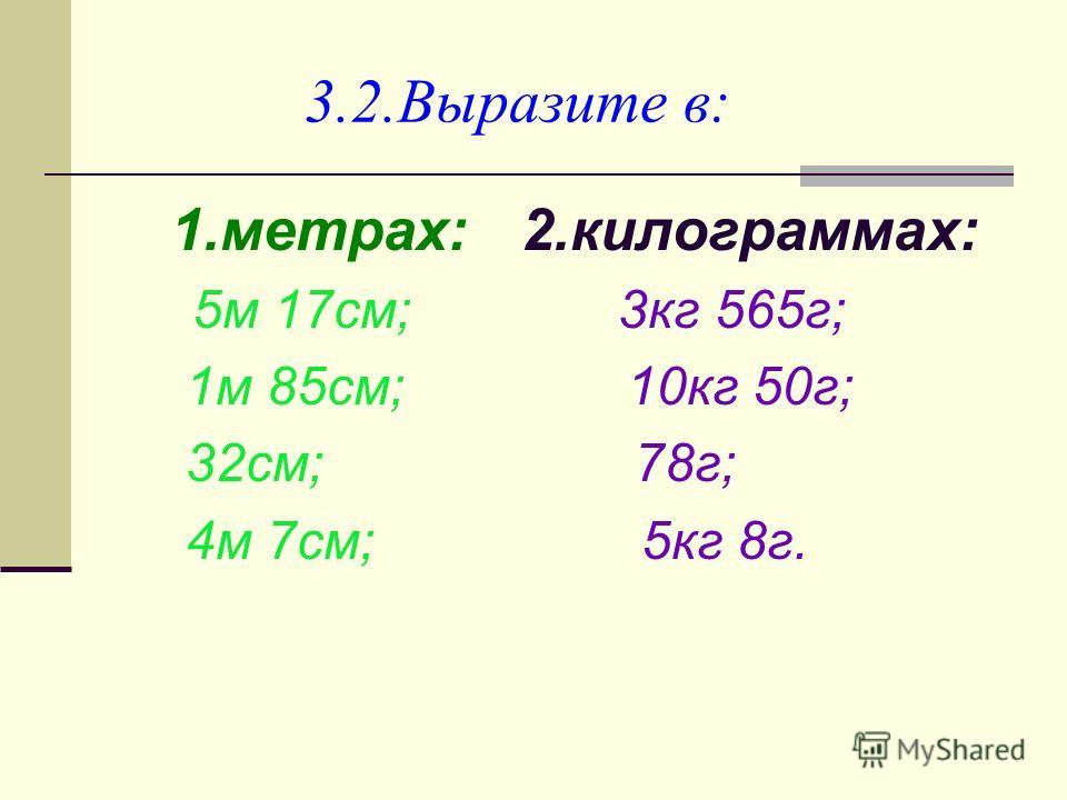 3.2. Выразите в: 1.метрах: 2.килограммах: 5 м 17 см; 3 кг 565 г; 1 м 85 см; 10 кг 50 г; 32 см; 78 г; 4 м 7 см; 5 кг 8 г.