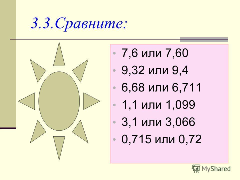 3.3.Сравните: 7,6 или 7,60 9,32 или 9,4 6,68 или 6,711 1,1 или 1,099 3,1 или 3,066 0,715 или 0,72