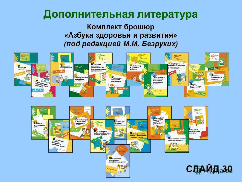 Дополнительная литература Комплект брошюр «Азбука здоровья и развития» (под редакцией М.М. Безруких) СЛАЙД 30
