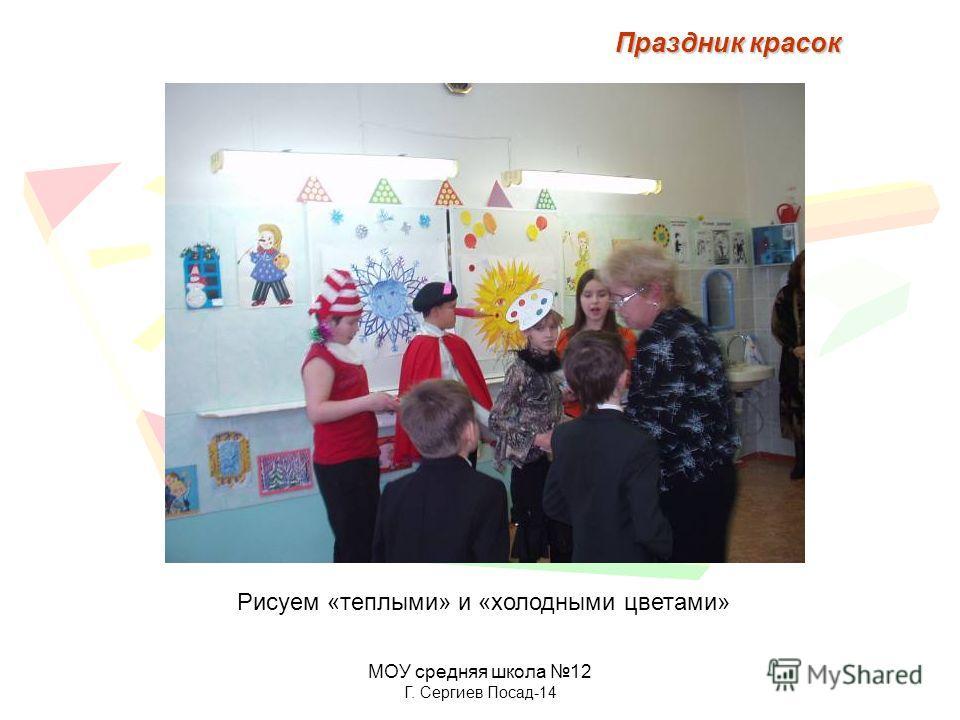 МОУ средняя школа 12 Г. Сергиев Посад-14 Рисуем «теплыми» и «холодными цветами» Праздник красок