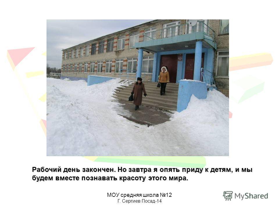 МОУ средняя школа 12 Г. Сергиев Посад-14 Рабочий день закончен. Но завтра я опять приду к детям, и мы будем вместе познавать красоту этого мира.