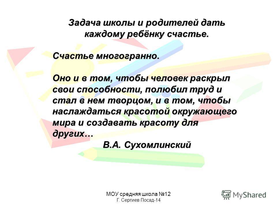 МОУ средняя школа 12 Г. Сергиев Посад-14 Задача школы и родителей дать каждому ребёнку счастье. Счастье многогранно. Оно и в том, чтобы человек раскрыл свои способности, полюбил труд и стал в нем творцом, и в том, чтобы наслаждаться красотой окружающ