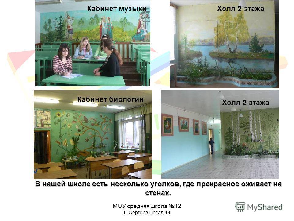 МОУ средняя школа 12 Г. Сергиев Посад-14 В нашей школе есть несколько уголков, где прекрасное оживает на стенах. Холл 2 этажа Кабинет биологии Кабинет музыки