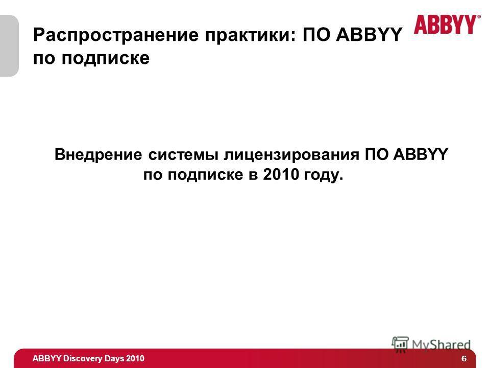 ABBYY Discovery Days 2010 6 Распространение практики: ПО ABBYY по подписке Внедрение системы лицензирования ПО ABBYY по подписке в 2010 году.
