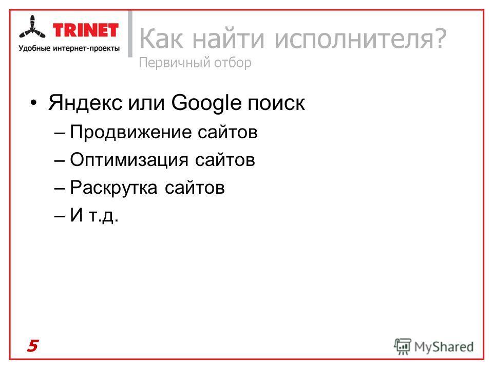 Как найти исполнителя? Первичный отбор Яндекс или Google поиск –Продвижение сайтов –Оптимизация сайтов –Раскрутка сайтов –И т.д. 5