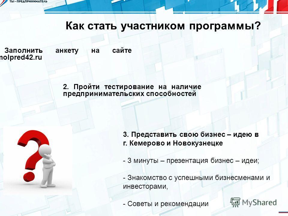 Как стать участником программы? 1. Заполнить анкету на сайте molpred42. ru 3. Представить свою бизнес – идею в г. Кемерово и Новокузнецке - 3 минуты – презентация бизнес – идеи; - Знакомство с успешными бизнесменами и инвесторами, - Советы и рекоменд