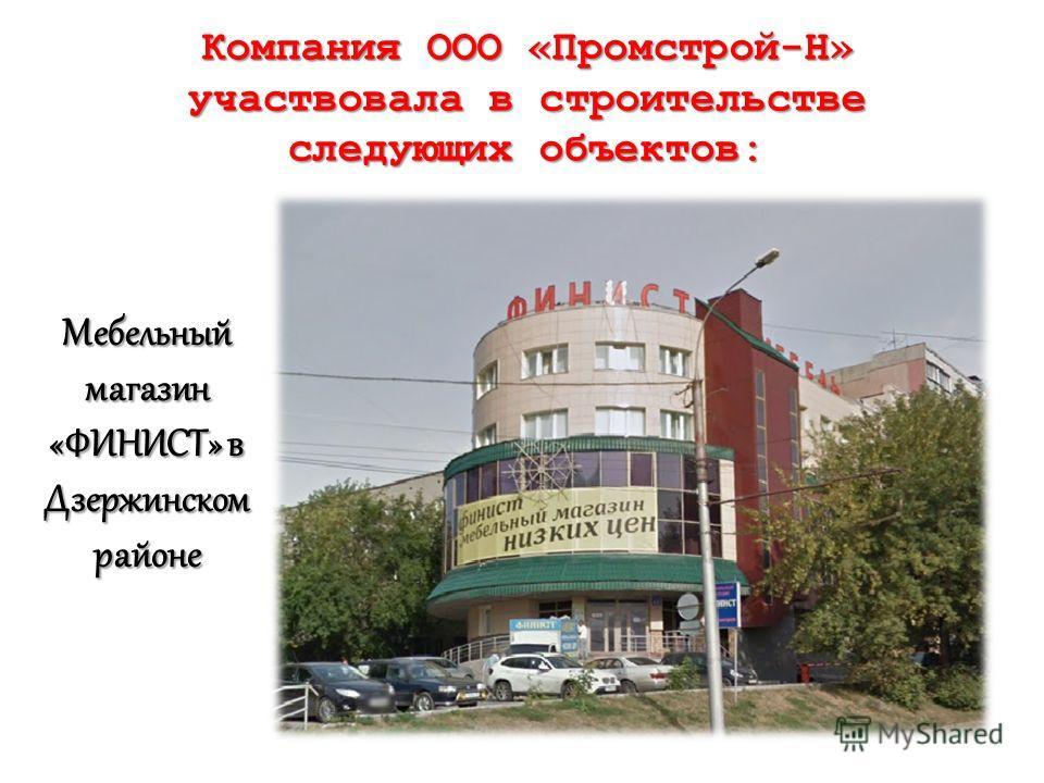 Компания ООО «Промстрой-Н» участвовала в строительстве следующих объектов: Мебельный магазин «ФИНИСТ» в Дзержинском районе