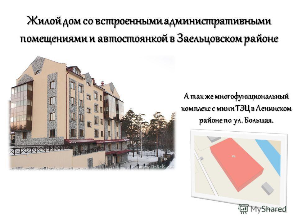 Жилой дом со встроенными административными помещениями и автостоянкой в Заельцовском районе А так же многофункциональный комплекс с мини ТЭЦ в Ленинском районе по ул. Большая.
