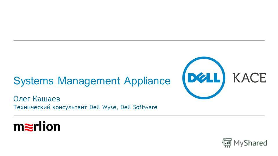 Systems Management Appliance Олег Кашаев Технический консультант Dell Wyse, Dell Software