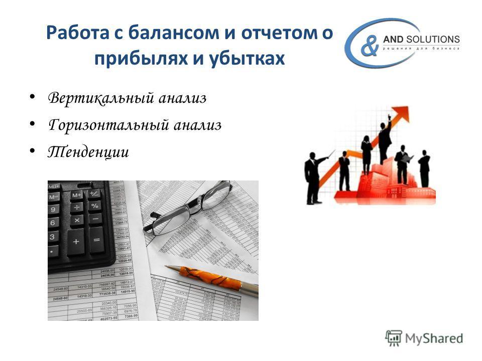 Работа с балансом и отчетом о прибылях и убытках Вертикальный анализ Горизонтальный анализ Тенденции