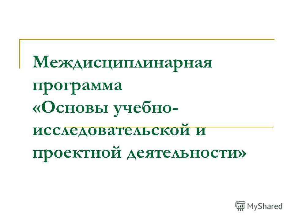 Междисциплинарная программа «Основы учебно- исследовательской и проектной деятельности»